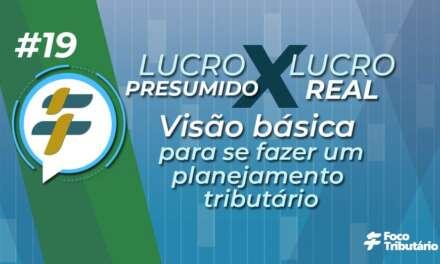 #19 – Lucro Presumido X Lucro Real: Visão básica para se fazer um planejamento tributário