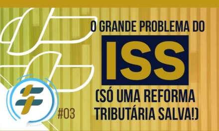 #03: O grande problema do ISS (só uma reforma tributária salva!)