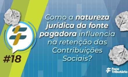 #18: Como a natureza jurídica da fonte pagadora influencia na retenção das Contribuições Sociais?