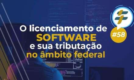 #58: O licenciamento de software e sua tributação no âmbito federal