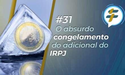 #31: O absurdo congelamento do adicional do IRPJ