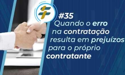 #35: Quando o erro na contratação resulta em prejuízos para o próprio contratante