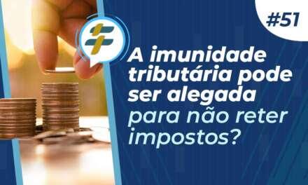 #51: A imunidade tributária pode ser alegada para não reter impostos?