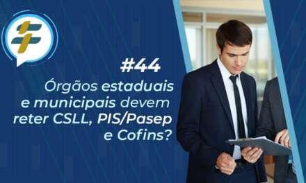 #44: Órgãos estaduais e municipais devem reter CSLL, PIS/Pasep e Cofins?