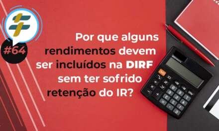 #64: Por que alguns rendimentos devem ser informados na DIRF sem terem sofrido a retenção do IR?
