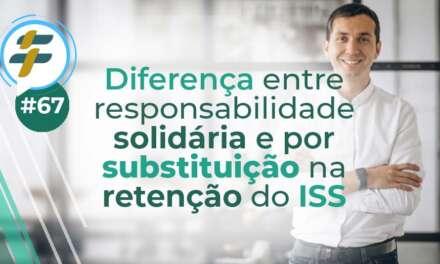#67: Diferença entre responsabilidade solidária e por substituição na retenção do ISS