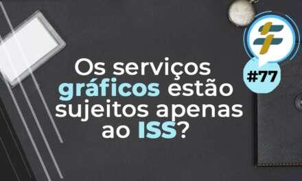 #77: Os serviços gráficos estão sujeitos apenas ao ISS?