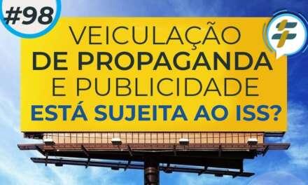 #98: Veiculação de propaganda e publicidade está sujeita ao ISS?