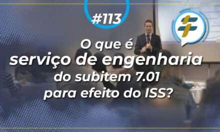 #113: O que é serviço de engenharia do subitem 7.01 para efeito do ISS?