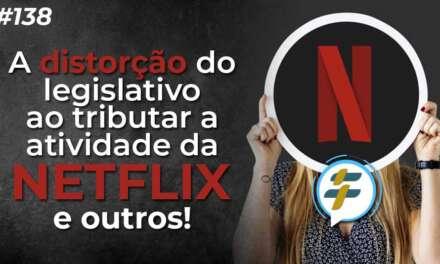 #138: A distorção do legislativo ao tributar a atividade da Netflix e outros!