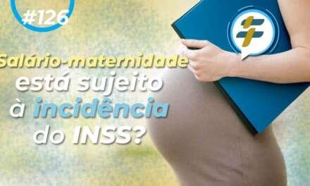 #126: Salário-maternidade está sujeito à incidência do INSS?
