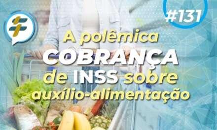 #131: A polêmica cobrança de INSS sobre auxílio-alimentação