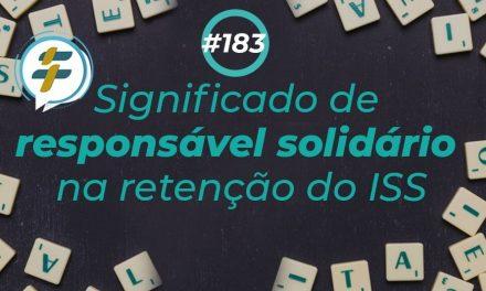 #183: Significado de responsável solidário na retenção do ISS