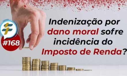#168: Indenização por dano moral sofre incidência do Imposto de Renda?