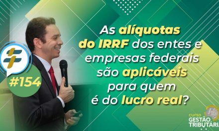 #154: As alíquotas do IRRF dos entes e empresas federais são aplicáveis para quem é do lucro real?