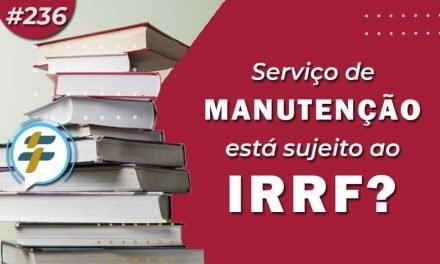 #236: Serviço de manutenção está sujeito ao IRRF?