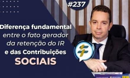 #237: Diferença fundamental entre o fato gerador da retenção do IR e das Contribuições Sociais