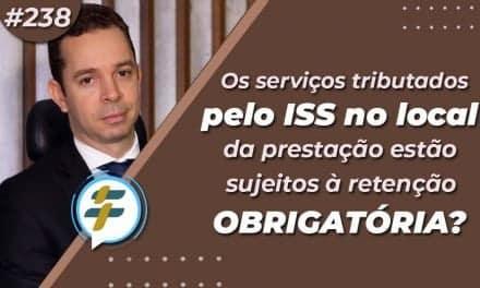 #238: Os serviços tributados pelo ISS no local da prestação estão sujeitos à retenção obrigatória?