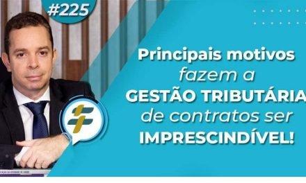 #225: Principais motivos que fazem a gestão tributária de contratos ser imprescindível!