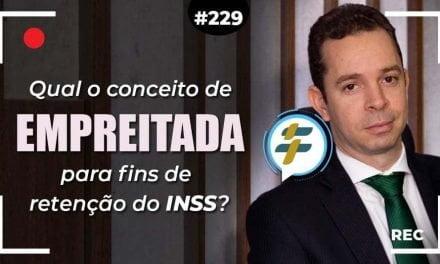 #229: Qual o conceito de empreitada para fins de retenção do INSS?