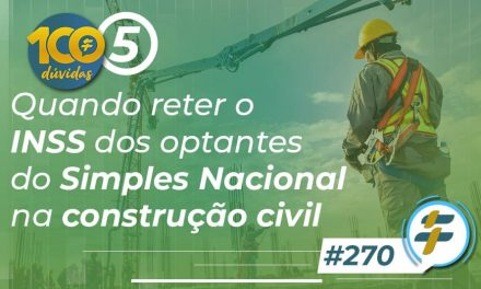 #270: Quando reter o INSS dos optantes do Simples Nacional na construção civil?