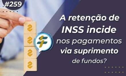 #259: A retenção de INSS incide nos pagamentos via suprimento de fundos?
