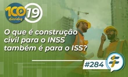 #284: O que é construção civil para o INSS também é para o ISS?
