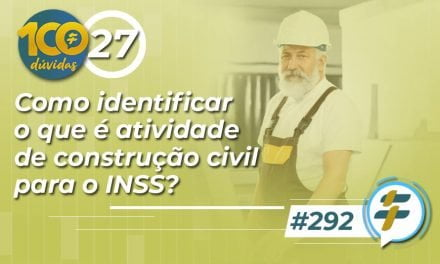 #292: Como identificar o que é atividade de construção civil para o INSS?