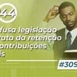 #309: A confusa legislação que trata da retenção das Contribuições Sociais