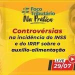 Live #09: Controvérsias na incidência do INSS e do IRRF sobre o auxílio-alimentação [Foco Tributário Na Prática]