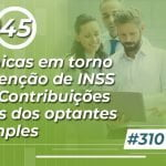 #310: Polêmicas em torno da retenção de INSS e das Contribuições Sociais dos optantes do Simples