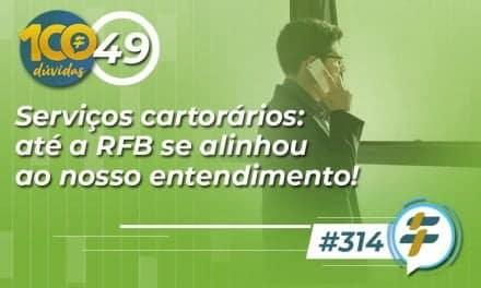 #314: Serviços cartorários: até a RFB se alinhou ao nosso entendimento!