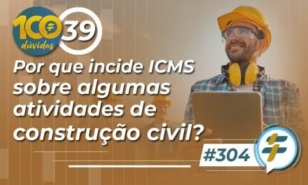 #304: Por que incide ICMS sobre algumas atividades de construção civil?