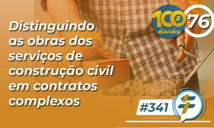 #341: Distinguindo as obras dos serviços de construção civil em contratos complexos